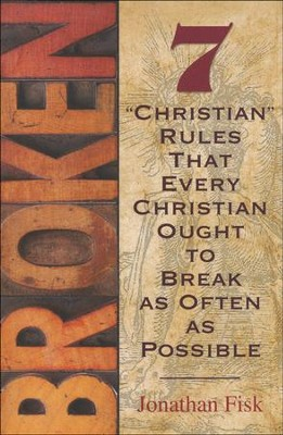 Broken: 7 Christian Rules That Every Christian Ought  to Break as Often as Possible   -     By: Jonathan M. Fisk