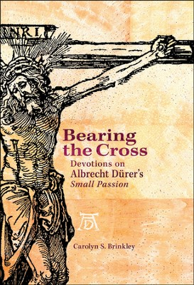 Bearing the Cross: Devotions on Albrecht Dürer's Small Passion  -     By: Carolyn Brinkley