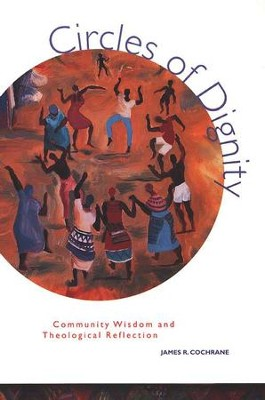 Circles of Dignity: Community Wisdom and Theological Reflection  -     By: James R Cochrane