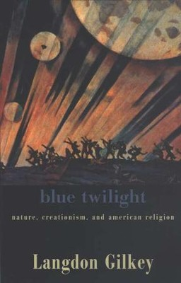 Blue Twilight:   Nature, Creationism, and American Religion  -     By: Langdon Gilkey