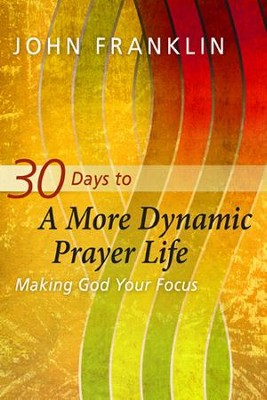 30 Days to a More Dynamic Prayer Life: Making God Your Focus - eBook  -     By: John Franklin