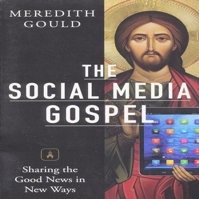 The Social Media Gospel: Sharing the Good News in New Ways  -     By: Meredith Gould