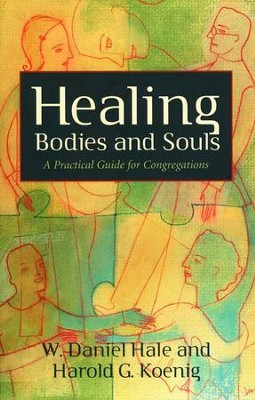 Healing Bodies and Souls: A Practical Guide for Congregations  -     By: W. Daniel Hale, Harold G. Koenig M.D.