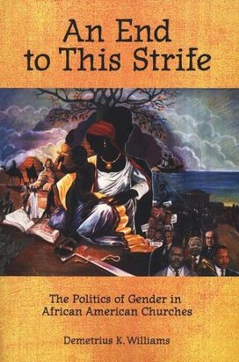 An End to This Strife: The Politics of Gender in African American Churches  -     By: Demetrius K. Williams
