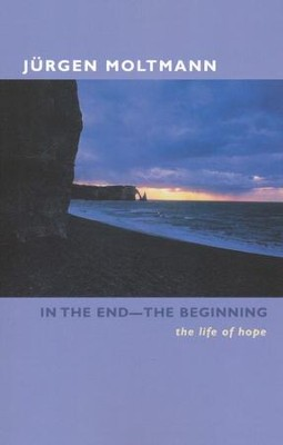 In the End, the Beginning: The Life of Hope   -     By: Jurgen Moltmann