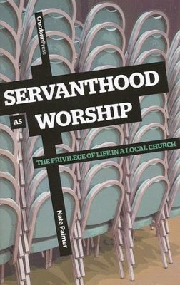 Servanthood As Worship: The Privilege of Life in a Local Church  -     By: Nate Palmer