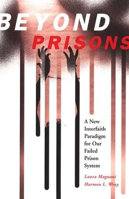 Beyond Prisons: A New Interfaith Paradigm for our Failed Prison System  -     By: Laura Magnani, Jamie Bissonnette, Harmon L. Wray