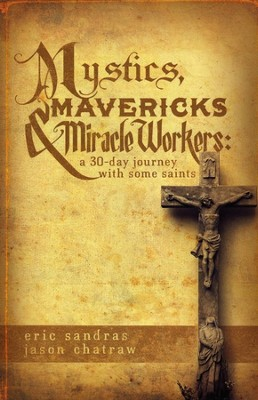 Mystics, Mavericks & Miracle Workers: A 30-Day Journey with Some Saints  -     By: Eric Sandras, Jason Chatraw