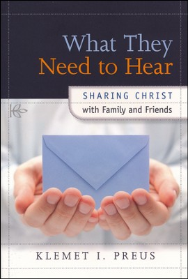 What They Need to Hear: Sharing Christ with Family and  Friends  -     By: Klemet I. Preus