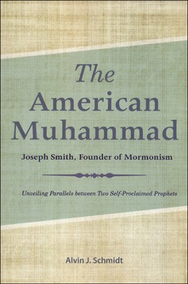 The American Muhammad: Joseph Smith, Founder of Mormonism  -     By: Alvin Schmidt