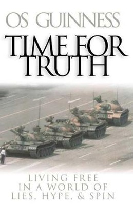 Time for Truth: Living Free in a World of Lies, Hype, and Spin  -     By: Os Guinness