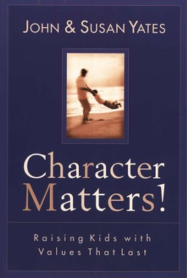 Character Matters! Raising Kids with Values That Last   -     By: John Yates, Susan Yates