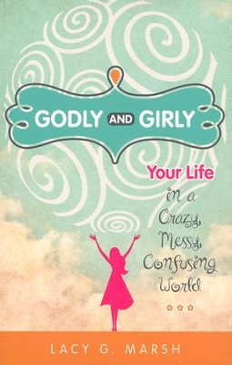 Godly and Girly: Your Life in a Crazy, Messy, Confusing World  -     By: Lacy Marsh