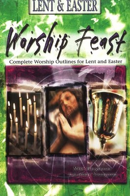 Worship Feast Lent & Easter: Complete Worship Outlines for Lent and Easter  -