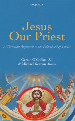 Jesus Our Priest: A Christian Approach to the Priesthood of Christ  -     By: Gerald O'Collins S.J., Michael Keenan Jones