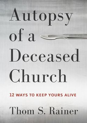 Autopsy of a Deceased Church: 12 Ways to Keep Yours Alive - eBook  -     By: Thom S. Rainer