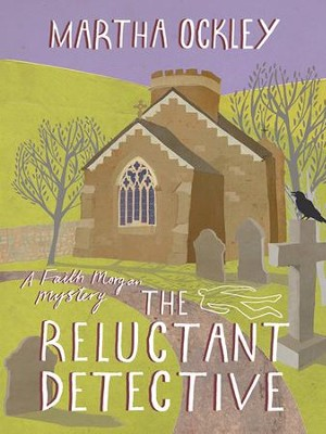 The Reluctant Detective: A Faith Morgan Mystery - eBook  -     By: Martha Ockley