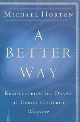 A Better Way: Rediscovering the Drama of God-Centered Worship  -     By: Michael Horton