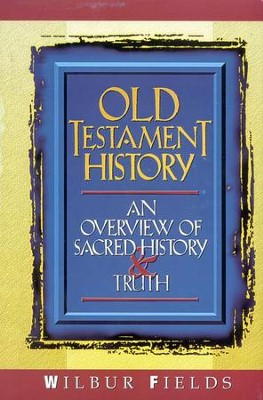 Old Testament History: An Overview of Sacred History &  Truth  -     By: Wilbur Fields