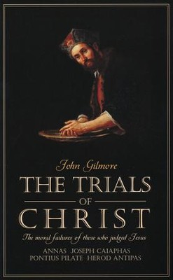 The Trials of Christ: The Moral Failures of Those Who  Judged Jesus  -     By: John Gilmore