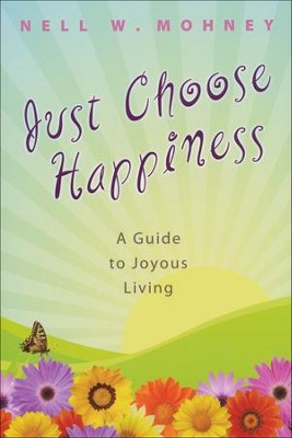 Just Choose Happiness: A Guide to Joyous Living  -     By: Nell W. Mohney