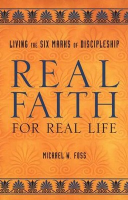 Real Faith for Real Life: Living the Six Marks of Discipleship  -     By: Michael W. Foss