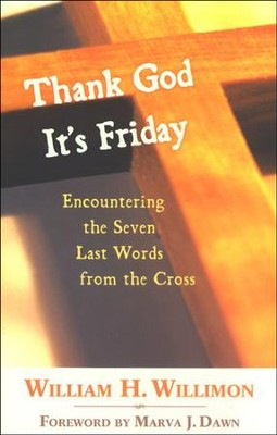 Thank God It's Friday: Encountering the Seven Last Words from the Cross  -     By: William H. Willimon