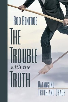 The Trouble with the Truth: Balancing Truth and Grace - eBook  -     By: Rob Renfroe