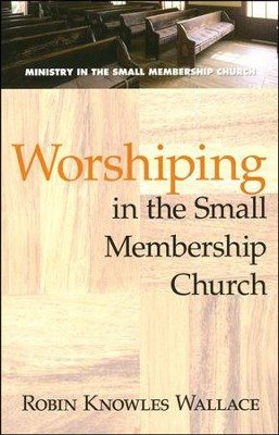 Worshiping in the Small Membership Church   -     By: Robin Knowles Wallace