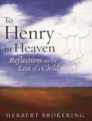 To Henry in Heaven: Reflections on the Loss of a Child  -     By: Herbert Brokering