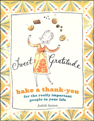 Sweet Gratitude: Delicious Ways to Bake a Thank-You   the Really Important People in Your Life  -     By: Judith C. Sutton