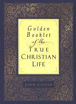 Golden Booklet of the True Christian Life  -     By: John Calvin
