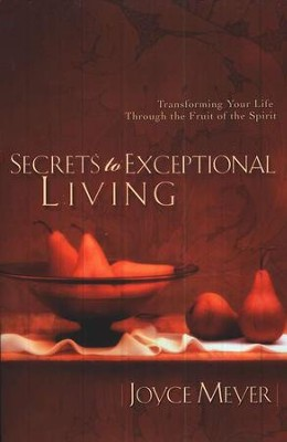 Secrets to Exceptional Living: Transforming Your Life through the Fruit of the Spirit   -     By: Joyce Meyer