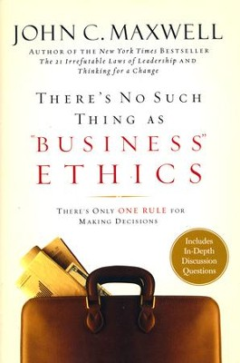 There's No Such Thing As Business Ethics: Discover the One Rule for Making the Right Decisions  -     By: John C. Maxwell