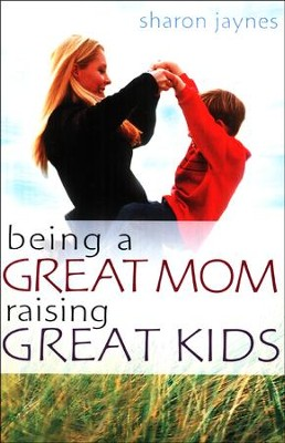 Being a Great Mom, Raising Great Kids   -     By: Sharon Jaynes
