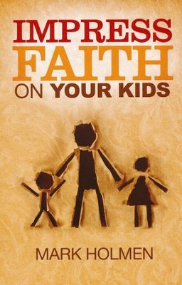 Impress Faith on Your Kids  -     By: Mark Holmen