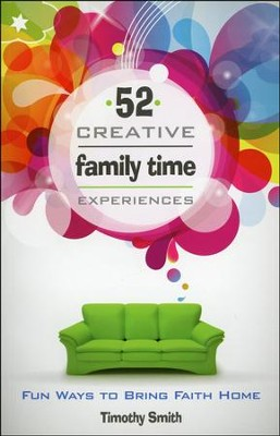 52 Creative Family Time Experiences: Fun Ways to Bring Faith Home  -     By: Timothy Smith