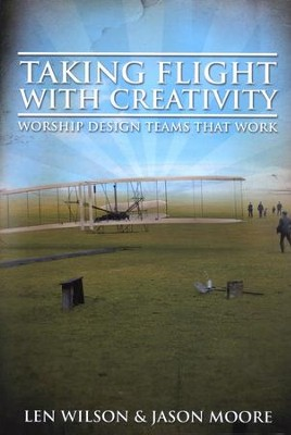 Taking Flight with Creativity: Worship Design Teams That Work  -     By: Len Wilson, Jason Moore
