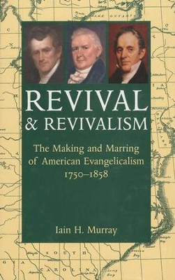 Revival & Revivalism: The Making and Marring of American Evangelicalism  -     By: Iain H. Murray