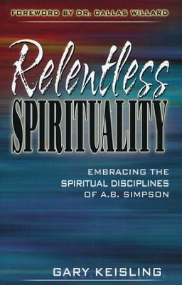Relentless Spirituality: Embracing the Spiritual  Disciplines of A.B. Simpson  -     By: Gary Keisling