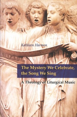 The Mystery We Celebrate, the Song We Sing; A Theology of Liturgical Music  -     By: Kathleen Harmon