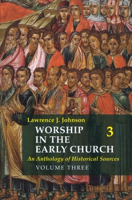 Worship in the Early Church: An Anthology of Historical Sources - Volume 3  -     By: Lawrence J. Johnson