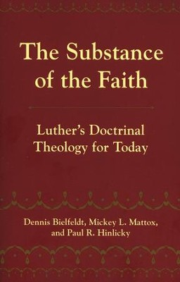 The Substance of the Faith: Luther's Doctrinal Theology for Today  -     By: Dennis Bielfeldt, Mickey L. Mattox, Paul R. Hinlicky