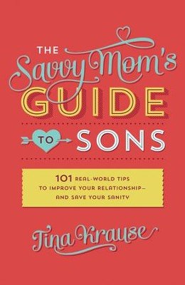 The Savvy Mom's Guide to Sons: 101 Real-World Tips to Improve Your Relationship-and Save Your Sanity - eBook  -     By: Tina Krause