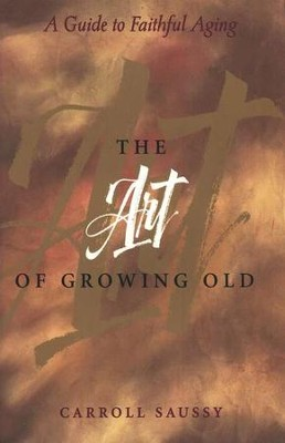 The Art of Growing Old: A Guide to Faithful Aging   -     By: Carroll Saussy