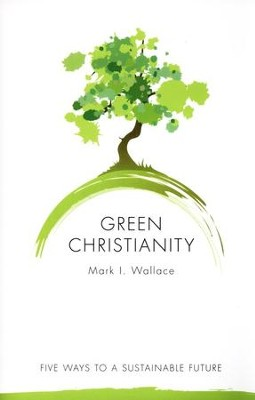 Green Christianity: Five Ways to a Sustainable Future  -     By: Mark I. Wallace