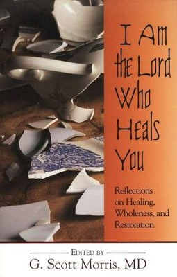 I Am the Lord Who Heals You: Reflections on Healing, Wholeness, and Restoration  -     By: G. Scott Morris