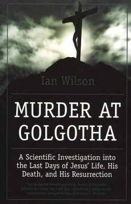 Murder at Golgotha: A Scientific Investigation into the Last Days of Jesus' Life, His Death, and His Resurrection  -     By: Ian Wilson