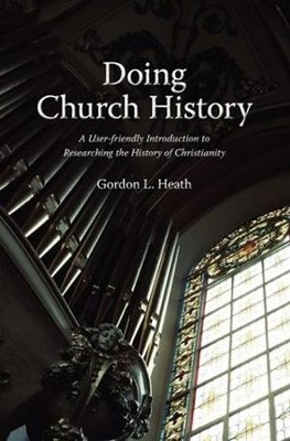Doing Church History: A User-Friendly Introduction to Researching the History of Christianity  -     By: Gordon L. Heath
