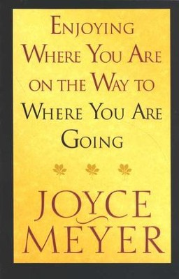 Enjoying Where You Are on the Way to Where You Are   Going  -     By: Joyce Meyer